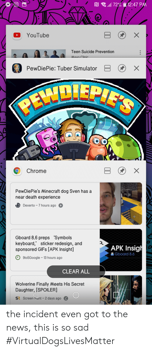 Chrome, Minecraft, and News: N 72% 12:47 PM  X  YouTube  Teen Suicide Prevention  Mavo Clinic  PewDiePie: Tuber Simulator  PEDIEPIS  X  Chrome  PewDiePie's Minecraft dog Sven has a  near death experience  ALLET  Dexerto -7 hours ago O  Gboard 8.6 preps 'Symbols  keyboard,' sticker redesign, and  sponsored GIFS [APK Insight]  APK Insigh  Gboard 8.6  9to5Google 13 hours ago  CLEAR ALL  Wolverine Finally Meets His Secret  Daughter, [SPOILER]  Screen Rant-2 days ago  SR  X the incident even got to the news, this is so sad #VirtualDogsLivesMatter