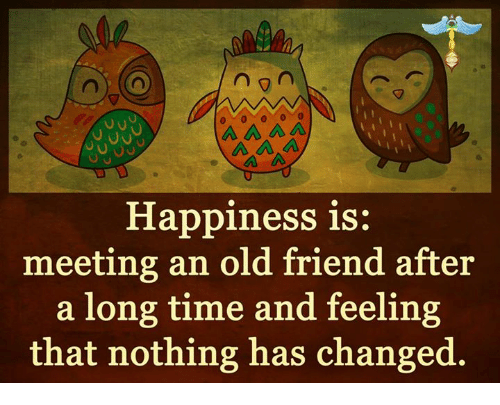 Memes, Change, and 🤖: n  A A A  Happiness is:  meeting an old friend after  a long time and feeling  that nothing has changed.