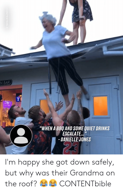 """Dank, Grandma, and Happy: N BAR  """"WHEN A BBO AND SOME QUIET DRINKS  ESCALATE...""""  -DANIELLE JONES  23  CONTENTBIBLE I'm happy she got down safely, but why was their Grandma on the roof? 😂😂  CONTENTbible"""