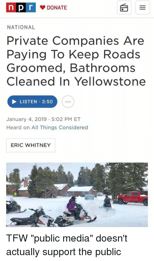 Tfw, Media, and Private: n DONATE  p r  NATIONAL  Private Companies Are  Paying To Keep Roads  Groomed, Bathrooms  Cleaned In Yellowstone  LISTEN 3:50  January 4, 2019 5:02 PM ET  Heard on All Things Considered  ERIC WHITNEY