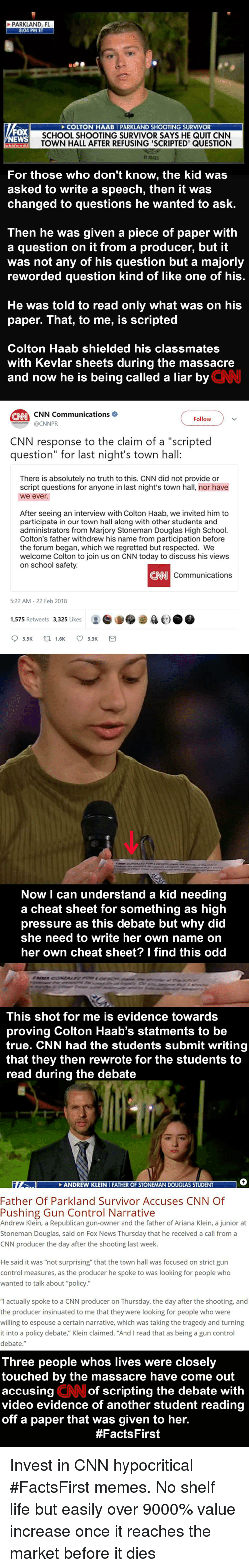 """cnn.com, Life, and Memes: N HAAB PARKLAND SHOOTING SURVIVOR  SCHOOL SHOOTING SURVIVOR SAYS HE QUIT CNN  TOWN HALL AFTER REFUSING 'SCRIPTED' QUESTION  WS  T TAKES  For those who don't know, the kid was  asked to write a speech, then it was  changed to questions he wanted to ask.  Then he was given a piece of paper with  a question on it from a producer, but it  was not any of his question but a majorly  reworded question kind of like one of his  He was told to read only what was on his  paper. That, to me, is scripted  Colton Haab shielded his classmates  with Kevlar sheets during the massacre  and now he is being called a liar by  CNN  Follow  OCNNPR  CNN response to the claim of a """"scripted  question"""" for last night's town hall  There is absolutely no truth to this. CNN did not provide or  script questions for anyone in last night's town hall, nor have  we ever.  After seeing an interview with Colton Haab, we invited him to  participate in our town hall along with other students and  administrators from Marjory Stoneman Douglas High School.  Colton's father withdrew his name from participation before  the forum began, which we regretted but respected. We  welcome Colton to join us on CNN today to discuss his views  on school safety.  CNN  Communications  522 AM-22 Feb 2018  1,575 Retweets 3,325 Likes  t.)  Now I can understand a kid needing  a cheat sheet for something as high  pressure as this debate but why did  she need to write her own name on  her own cheat sheet? I find this odd  This shot for me is evidence towards  proving Colton Haab's statments to be  true. CNN had the students submit writing  that they then rewrote for the students to  be  they then tehe students  read during the debate  to  NDREW KLEI  Father Of Parkland Survivor Accuses CNN Of  Pushing Gun Control Narrative  Andrew Klein, a Republican gun-owner and the father of Ariana Klein, a junior at  Stoneman Douglas, said on Fox News Thursday that he received a call from a  CNN producer the day a"""