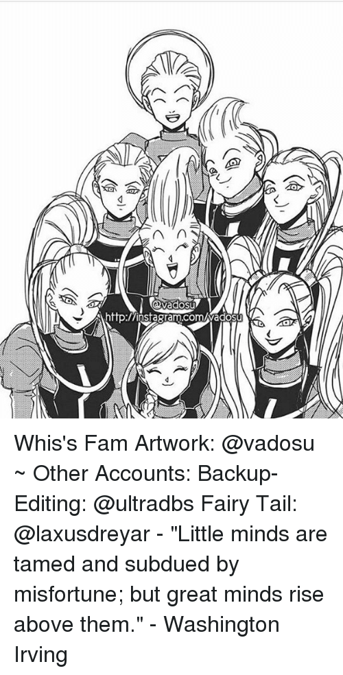 """Memes, Fairies, and Fairy Tail: n  http:/Ainsagram.comuwadosu Whis's Fam Artwork: @vadosu ~ Other Accounts: Backup-Editing: @ultradbs Fairy Tail: @laxusdreyar - """"Little minds are tamed and subdued by misfortune; but great minds rise above them."""" - Washington Irving"""