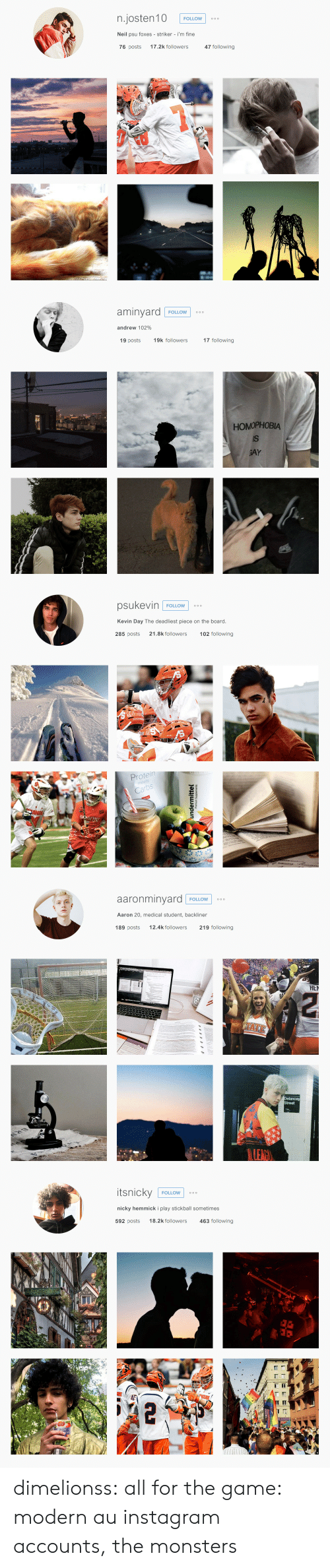 Instagram, Protein, and Target: n.josten10  FOLLOW  o o o  Neil psu foxes striker i'm fine  76 posts  17.2k followers  47 following   aminyard  FOLLOW  O o o  andrew 102%  19 posts  19k followers  17 following  HOMOPHOBIA  IS  GAY   psukevin  FOLLOW  o oo  Kevin Day The deadliest piece on the board.  285 posts  21.8k followers  102 following  Protein  meets  Carbs  SANG  undermittel   aaronminyard  O o o  FOLLOW  Aaron 20, medical student, backliner  219 following  12.4k followers  189 posts  HE  A:  ADOS  Delancey  Street  LEAGY   itsnicky  FOLLOW  o o o  nicky hemmick i play stickball sometimes  18.2k followers  592 posts  463 following  rosselbb dimelionss:   all for the game: modern au instagram accounts, the monsters