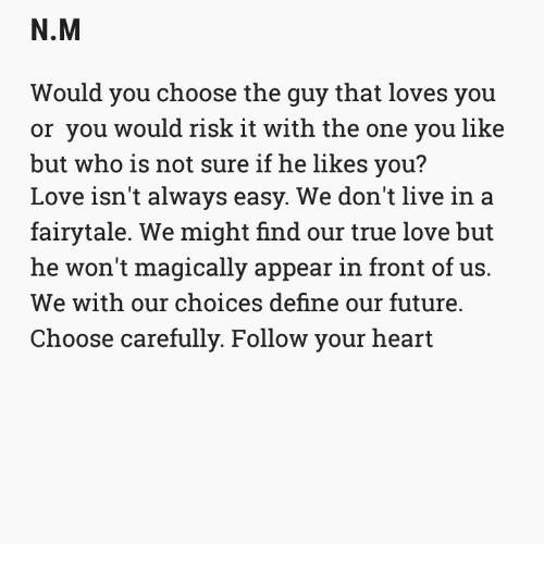 Future, Love, and True: N.M  Would you choose the guy that loves you  or you would risk it with the one you like  but who is not sure if he likes you?  Love isn't always easy. We don't live in a  fairytale. We might find our true love but  he won't magically appear in front of us.  We with our choices define our future.  Choose carefully. Follow your heart