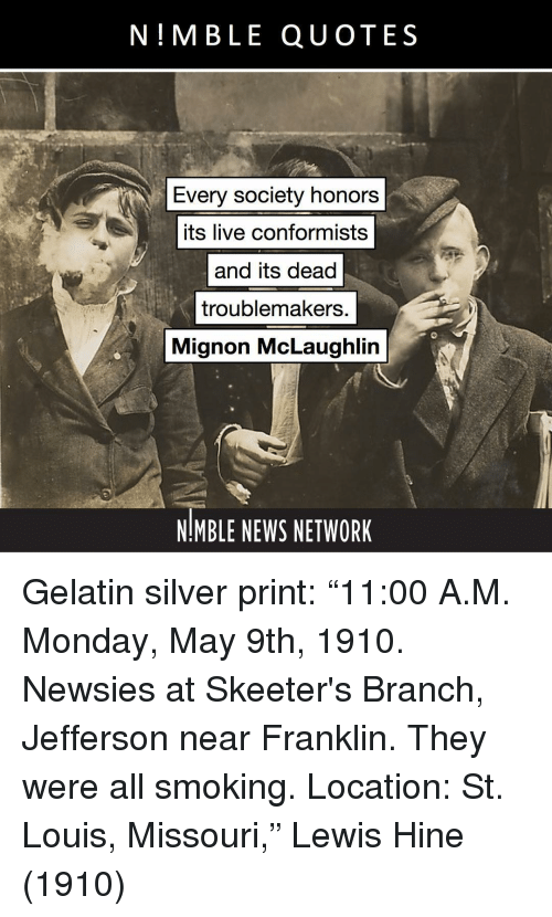 """Memes, News, and Smoking: N!MBLE QUOTES  Every society honors  its live conformists  and its dead  troublemakers.  Mignon McLaughlin  NMBLE NEWS NETWORK Gelatin silver print: """"11:00 A.M. Monday, May 9th, 1910. Newsies at Skeeter's Branch, Jefferson near Franklin. They were all smoking. Location: St. Louis, Missouri,"""" Lewis Hine (1910)"""