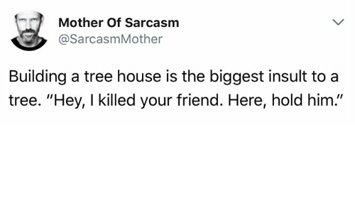 "Memes, House, and Tree: (n )  Mother Of Sarcasm  @SarcasmMother  Building a tree house is the biggest insult to a  tree. ""Hey, I killed your friend. Here, hold him."""