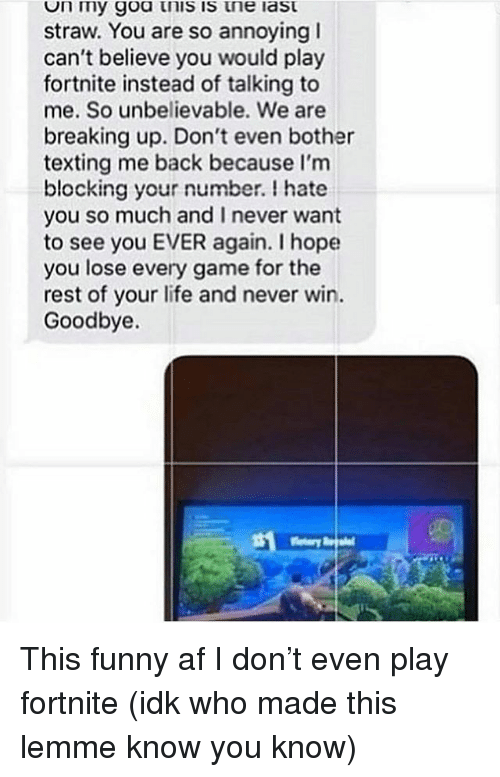 Af, Funny, and Life: n my goa tnis is tne last  straw. You are so annoying I  can't believe you would play  fortnite instead of talking to  me. So unbelievable. We are  breaking up. Don't even bother  texting me back because I'm  blocking your number. I hate  you so much and I never want  to see you EVER again. I hope  you lose every game for the  rest of your life and never win.  Goodbye. This funny af I don't even play fortnite (idk who made this lemme know you know)