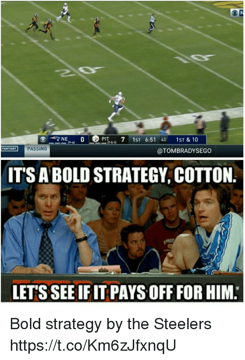Memes, Steelers, and Bold: N  PlT1ST 6:51 40 1ST & 10  FANTASY PASSING  @TOMBRADYSEGO  ITS A BOLD STRATEGY, COTTON.  LETS SEE IF IT PAYS OFF FOR HIM, Bold strategy by the Steelers https://t.co/Km6zJfxnqU
