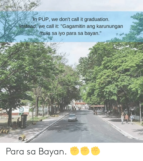 "Filipino (Language), Pup, and Call: n PUP, we don't call it graduation.  Instead, we call it: ""Gagamitin ang karunungan  mula sa iyo para sa bayan."" Para sa Bayan. ✊✊✊"