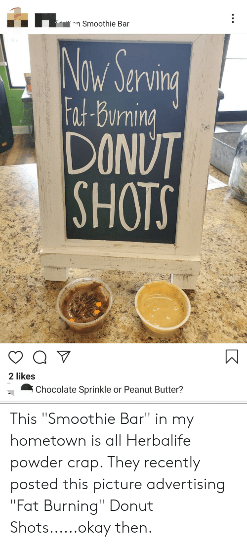 """Chocolate, Herbalife, and Okay: n Smoothie Bar  Now Serving  W  VIha  Fat Burnin  DONUT  SHOTS  2 likes  Chocolate Sprinkle or Peanut Butter? This """"Smoothie Bar"""" in my hometown is all Herbalife powder crap. They recently posted this picture advertising """"Fat Burning"""" Donut Shots......okay then."""