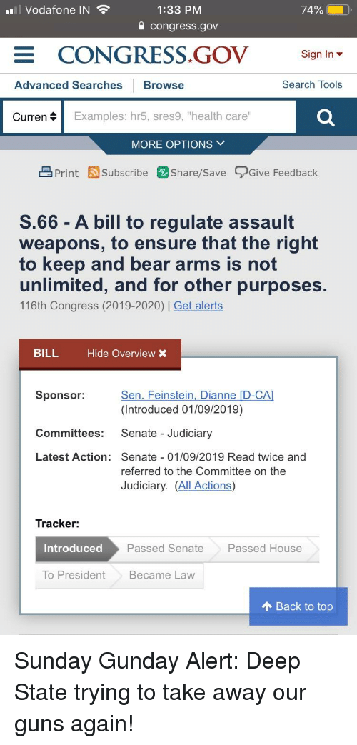 """Guns, Bear, and Ensure: n! Vodafone IN  1:33 PM  a congress.gov  CONGRESS.GOV  Sign In ▼  Advanced Searches Browse  Search Tools  Curren  Examples: hr5, sres9, """"health care""""  MORE OPTIONS V  Print Subscribe Share/Save Give Feedback  S.66- A bill to regulate assault  weapons, to ensure that the right  to keep and bear arms is not  unlimited, and for other purposes  116th Congress (2019-2020) Get alerts  BILL  Hide Overview X  Sponsor:  Sen. Feinstein, Dianne [D-CA  (Introduced 01/09/2019)  Senate - Judiciary  Committees:  Latest Action: Senate 01/09/2019 Read twice and  referred to the Committee on the  Judiciary. (All Actions)  Tracker:  Introduced  Passed Senate  Passed House  To PresidentBecame Law  个Back to top"""