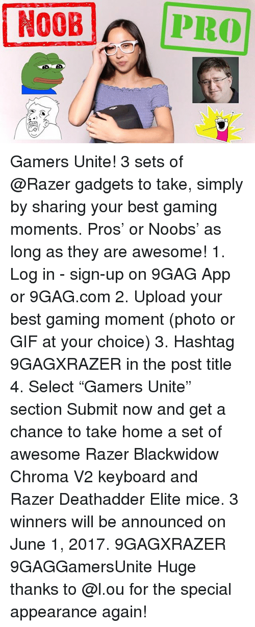 "9gag, Gif, and Memes: N00B  PRO Gamers Unite! 3 sets of @Razer gadgets to take, simply by sharing your best gaming moments. Pros' or Noobs' as long as they are awesome! 1. Log in - sign-up on 9GAG App or 9GAG.com 2. Upload your best gaming moment (photo or GIF at your choice) 3. Hashtag 9GAGXRAZER in the post title 4. Select ""Gamers Unite"" section Submit now and get a chance to take home a set of awesome Razer Blackwidow Chroma V2 keyboard and Razer Deathadder Elite mice. 3 winners will be announced on June 1, 2017. 9GAGXRAZER 9GAGGamersUnite Huge thanks to @l.ou for the special appearance again!"
