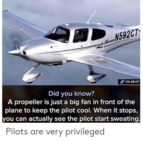Cool, Big, and Can: N592CT  VIA 8SHIT  Did you know?  A propeller is just a big fan in front of the  plane to keep the pilot cool. When it stops,  you can actually see the pilot start sweating Pilots are very privileged