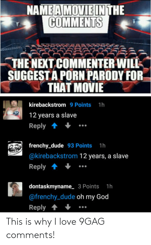 9gag, Dude, and God: NA  HE  COMMENTS  -THE NEXT COMMENTER WILK  SUGGESTA PORN PARODY FOR  THAT MOVIE  kirebackstrom 9 Points 1h  12 years a slave  Reply  frenchy_dude 93 Points 1h  @kirebackstrom 12 years, a slave  Reply  dontaskmyname 3 Points 1h  @frenchy_dude oh my God  Reply This is why I love 9GAG comments!