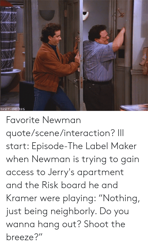 "Newman, Access, and Board: NA STY-LIRE-As Favorite Newman quote/scene/interaction? Ill start: Episode-The Label Maker when Newman is trying to gain access to Jerry's apartment and the Risk board he and Kramer were playing: ""Nothing, just being neighborly. Do you wanna hang out? Shoot the breeze?"""