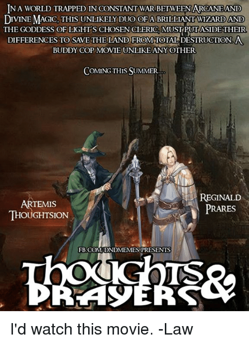 Summer, fb.com, and Magic: NA WORLD TRAPPED IN CONSTANT WAR BETWEEN ARCANEAND  DIVINE MAGIC, THIS UNLIKELY DUO OFA BRILLIANT WIZARD AND  THE GODDESS OF LIGHTS CHOSENCLERIC, MUSTPUTASIDE THEIR  DIFFERENCES TO SAVETHELAND FROM TOTAL DESTRUCTION.A  BUDDY COP MOVIE UNLIKE ANYOTHER  COMING THIS SUMMER  ARTEMIS  THOUGHTSION  REGINALD  PRARES  FB.COM DNDMEMES PRESENTS  TS I'd watch this movie.  -Law