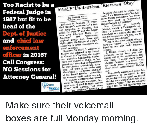 """Boxing, Church, and Lawyer: NAACP Un-American,' Klansmen 'Okay  the  Sessions also said he thinks Lib-  NAACP and the Civil Too Racist to be a  Federal Judge in  By Howard Kurtz  Union sometimes  Jefferson B. III, Pres- erties than good"""" """"demanding  harm are not justified  ident Reagan's nominee for a fed- things that Kennedy  in Alabama,  has  a Democratic """"a  eral and the Amer.  (Mass.), Sessions. called era and  called the """"un on disgraceful to  ican Civil Liberties  Union throwback to a disgrace American  and """"communist- said his nomination is 1987 but fit to be  head of the  Dept. of Justice  inspired"""" groups that """"force the Justice Department  thing I  rights down the throats of people."""" the painful my  according to sworn statements dis-  """"That is It breaks have ever heard said,"""" Sessions  closed yesterday.  attorney in  heart to hear that Justice De-  Sessions, the US Nation-  replied.  Hebert, a sub-  Mobile, referred to the Gerald told  al Council of Churches, the South-  lawyer depositions, ern Christian Leadership Confer-  mitted one of the know""""  and operation the panel, """"I really don't that  American,"""" according depositions Sessions racist. by Justice Department made comments oath  has insensitivity,"""" Hebert  that were show racial about his  Wednesday to Democratic staff  said  questioned in  the  of the Senate Judiciary Committee Repeatedly denied  for Sessions' remark. statements as Sessions in  In another controversial sworn black official about Ku Klux Klan members, Sea-  that he had called a acknowl-  ukommen sions said. """"I used to think they're  But he Justicel okay.  until learning that some  Mobile a agreed  edged that he had t smokers.  and  chief law  enforcement  officer in 2016?  Call Congress:  NO Sessions for  Attorney General! Make sure their voicemail boxes are full Monday morning."""
