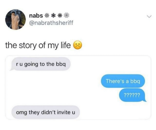 Life, Omg, and They: nabs  @nabrathsheriff  the story of my life  ru going to the bbq  There's a bbq  ??????  omg they didn't invite u