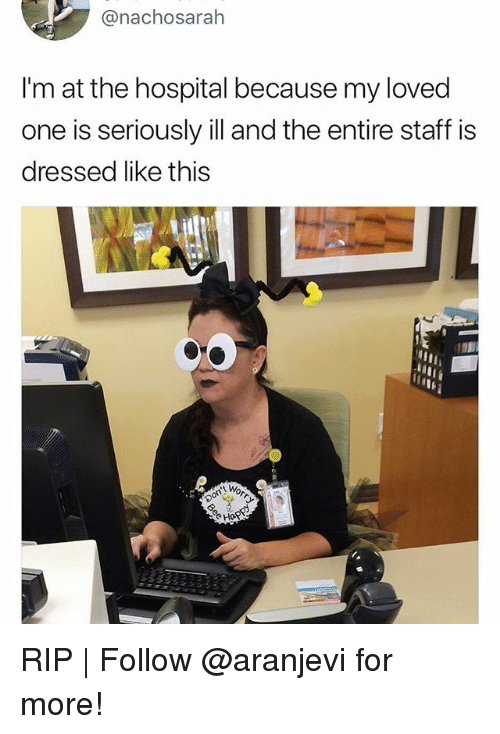Memes, Hospital, and 🤖: @nachosarah  I'm at the hospital because my loved  one is seriously ill and the entire staff is  dressed like this RIP | Follow @aranjevi for more!