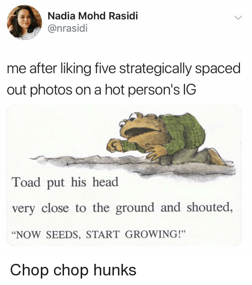 """Funny, Head, and Photos: Nadia Mohd Rasidi  @nrasidi  me after liking five strategically spaced  out photos on a hot person's IG  Toad put his head  very close to the ground and shouted,  """"NOW SEEDS, START GROWING!"""" Chop chop hunks"""