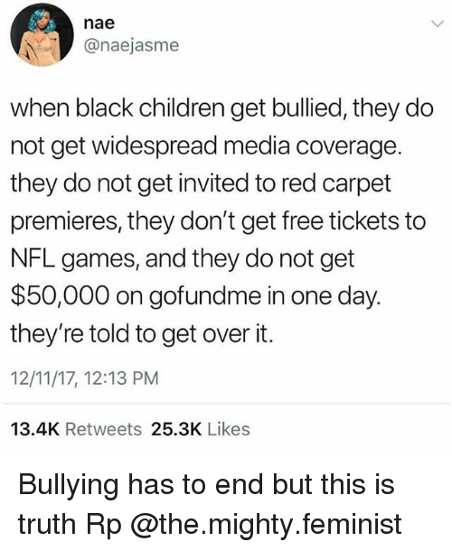 Children, Memes, and Nfl: nae  @naejasme  when black children get bullied, they do  not get widespread media coverage.  they do not get invited to red carpet  premieres, they don't get free tickets to  NFL games, and they do not get  $50,000 on gofundme in one day.  they're told to get over it.  12/11/17, 12:13 PM  13.4K Retweets 25.3K Likes Bullying has to end but this is truth Rp @the.mighty.feminist