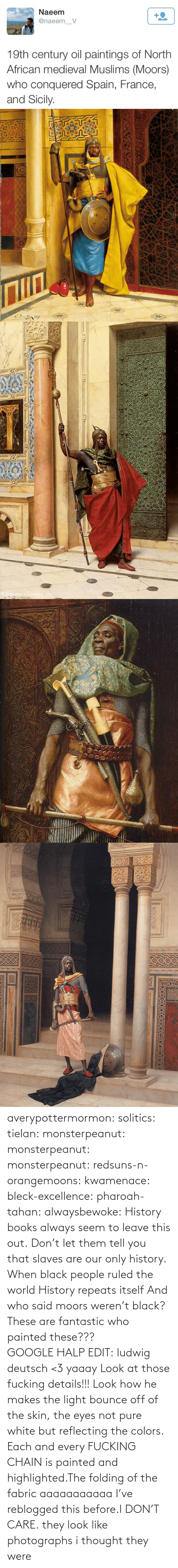Books, Google, and Paintings: Naeem  +2  @naeem_V  19th century oil paintings of North  African medieval Muslims (Moors)  who conquered Spain, France,  and Sicily.   Nww.youhuaua com averypottermormon: solitics:  tielan:  monsterpeanut:  monsterpeanut:  monsterpeanut:  redsuns-n-orangemoons:  kwamenace:  bleck-excellence:  pharoah-tahan:  alwaysbewoke:  History books always seem to leave this out.  Don't let them tell you that slaves are our only history.  When black people ruled the world  History repeats itself  And who said moors weren't black?  These are fantastic who painted these???GOOGLE HALP EDIT: ludwig deutsch <3   yaaay   Look at those fucking details!!! Look how he makes the light bounce off of the skin, the eyes not pure white but reflecting the colors. Each and every FUCKING CHAIN is painted and highlighted.The folding of the fabric aaaaaaaaaaa  I've reblogged this before.I DON'T CARE.  they look like photographs   i thought they were