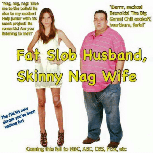 """Abc, Fall, and Skinny: """"Nag, nag, nagl Take  me to the balled Be  nica to my motharl  Help junior witch his  scout projectd Be  rormamticl Are you  listening to me?  """"Dem, nachos!  Brewskis! The Big  Gamel Chl cookoff,  heartbum, farts!  Fat Slob Husband  Skinny Nag Wife  0  e been  walting  Coming this fall to NBC, ABC, CBS, FOX, etc"""