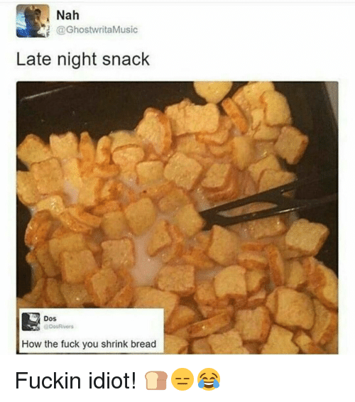 Fuck You, Memes, and 🤖: Nah  @Ghostwrita Music  Late night snack  Dos  Dos Rivers  How the fuck you shrink bread Fuckin idiot! 🍞😑😂