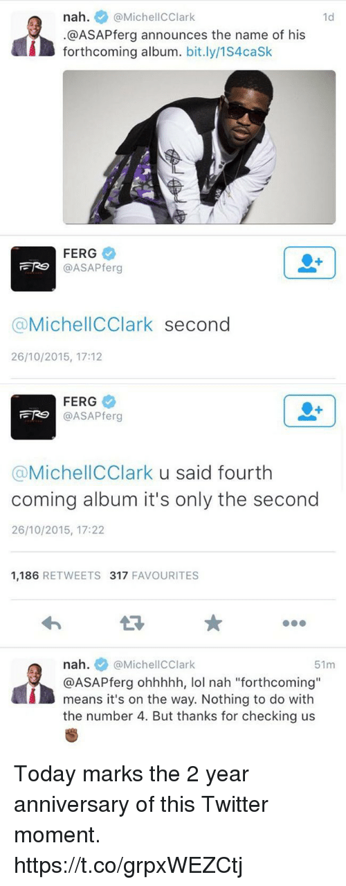 "Blackpeopletwitter, Lol, and Twitter: nah. @MichellCClark  @ASAPferg announces the name of his  forthcoming album. bit.ly/1S4caSk  1d  FERG  @ASAPferg  @MichellCClark second  26/10/2015, 17:12   FERG  @ASAPferg  @MichellCClark u said fourth  coming album it's only the second  26/10/2015, 17:22  1,186 RETWEETS 317 FAVOURITES  nah. @MichellCClark  @ASAPferg ohhhhh, lol nah ""forthcoming""  means it's on the way. Nothing to do with  the number 4. But thanks for checking us  51m Today marks the 2 year anniversary of this Twitter moment. https://t.co/grpxWEZCtj"