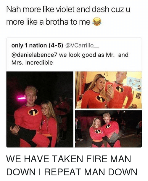 Fire, Funny, and Mrs. Incredible: Nah more like violet and dash cuzu  more like a brotha to me  only 1 nation (4-5) @VCarrillo.-  @danielabence7 we look good as Mr. and  Mrs. Incredible WE HAVE TAKEN FIRE MAN DOWN I REPEAT MAN DOWN