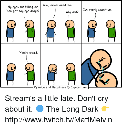 Crying, Memes, and Twitch: Nah, never need 'em  My eyes are killing me  Why no  Im overly sensitive  You got any eye drops?  You're weird.  Cyanide and Happiness C  Explosm.net Stream's a little late. Don't cry about it.  🔵 The Long Dark 👉 http://www.twitch.tv/MattMelvin