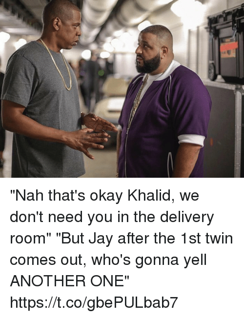 "Another One, Blackpeopletwitter, and Jay: ""Nah that's okay Khalid, we don't need you in the delivery room""   ""But Jay after the 1st twin comes out, who's gonna yell ANOTHER ONE"" https://t.co/gbePULbab7"