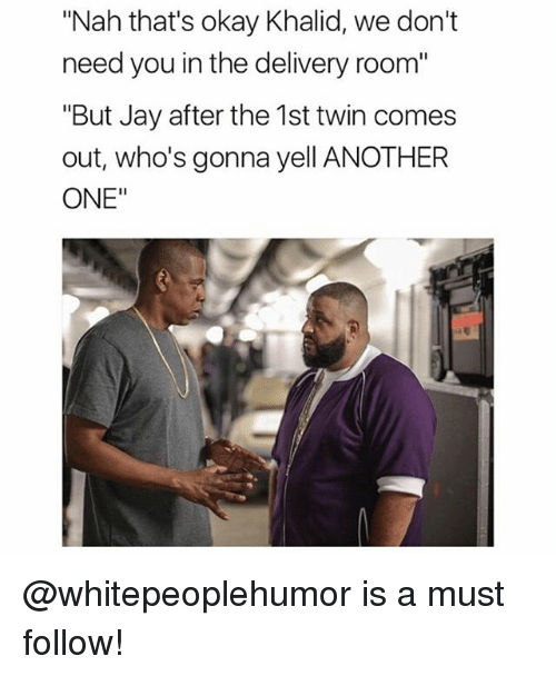 "Another One, Jay, and Okay: ""Nah that's okay Khalid, we don't  need you in the delivery room""  ""But Jay after the 1st twin comes  out, who's gonna yell ANOTHER  ONE"" @whitepeoplehumor is a must follow!"