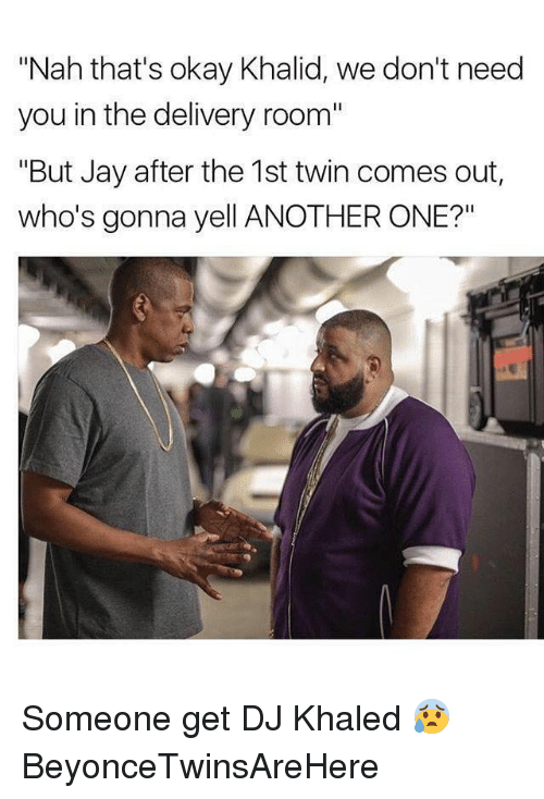"Another One, DJ Khaled, and Funny: ""Nah that's okay Khalid, we don't need  you in the delivery room""  ""But Jay after the 1st twin comes out,  who's gonna yell ANOTHER ONE?"" Someone get DJ Khaled 😰 BeyonceTwinsAreHere"