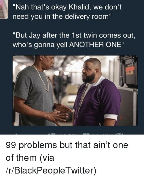 "99 Problems, Another One, and Blackpeopletwitter: ""Nah that's okay Khalid, we don't  need you in the delivery room  ""But Jay after the 1st twin comes out,  who's gonna yell ANOTHER ONE"" <p>99 problems but that ain't one of them (via /r/BlackPeopleTwitter)</p>"