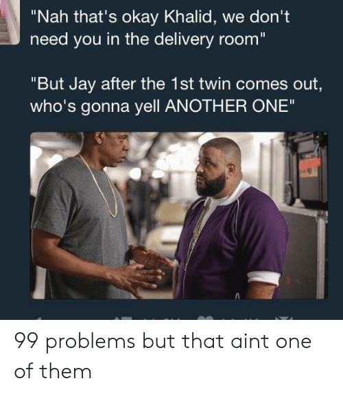 "99 Problems, Another One, and Jay: ""Nah that's okay Khalid, we don't  need you in the delivery room  ""But Jay after the 1st twin comes out,  who's gonna yell ANOTHER ONE"" 99 problems but that aint one of them"