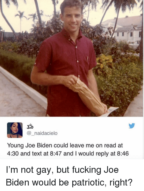 Fucking, Joe Biden, and Memes: @_naidacielo  Young Joe Biden could leave me on read at  4:30 and text at 8:47 and I would reply at 8:46 I'm not gay, but fucking Joe Biden would be patriotic, right?