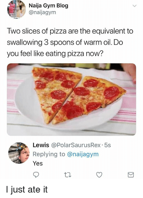 Gym, Memes, and Pizza: Naija Gym Blog  @naijagym  Two slices of pizza are the equivalent to  swallowing 3 spoons of warm oil. Do  you feel like eating pizza now?  Lewis @PolarSaurusRex. 5s  Replying to @naijagym  Yes I just ate it