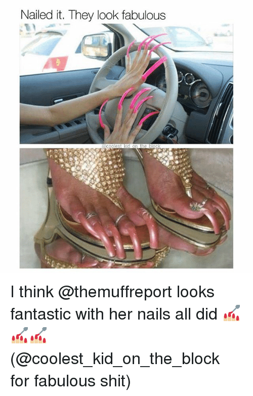 Memes, Shit, and Nails: Nailed it. They look fabulous I think @themuffreport looks fantastic with her nails all did 💅🏼💅🏼💅🏼 (@coolest_kid_on_the_block for fabulous shit)