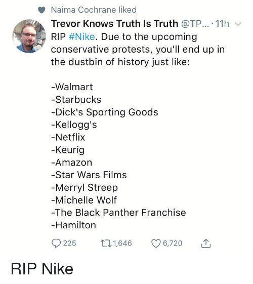 Dicks, Netflix, and Nike: Naima Cochrane liked  Trevor Knows Truth Is Truth @TP...-11 h ﹀  RIP #Nike. Due to the upcoming  conservative protests, you'll end up in  the dustbin of history just like:  -Walmart  -Starbucks  Dick's Sporting Goods  -Kellogg's  -Netflix  Keurig  Amazor  Star Wars Films  -Merryl Streep  -Michelle Wolf  -The Black Panther Franchise  Hamiltorn  225 t1,646 6,720