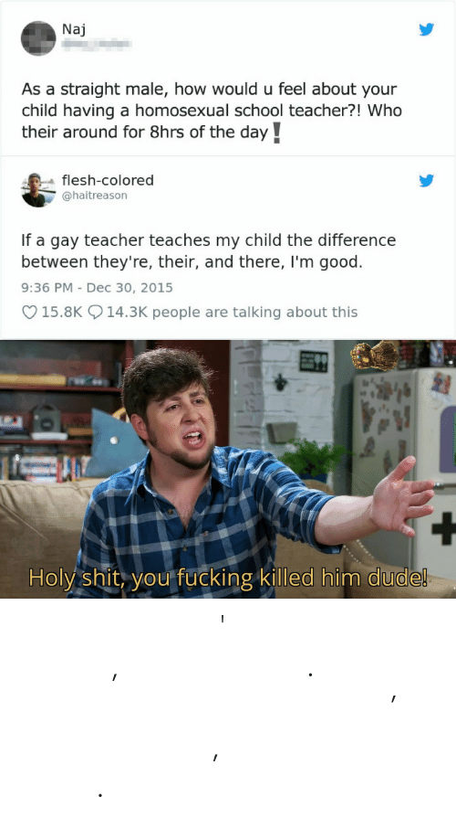 Dude, Fucking, and School: Naj  As a straight male, how would u feel about your  child having a homosexual school teacher?! Who  their around for 8hrs of the day  flesh-colored  @haitreason  If a gay teacher teaches my child the difference  between they're, their, and there, I'm good.  9:36 PM Dec 30, 2015  15.8K 14.3K people are talking about this  Holy shit, you fucking killed him dude! 𝙏𝙝𝙞𝙨 𝙞𝙢𝙖𝙜𝙚 𝙖𝙞𝙣'𝙩 𝙡𝙞𝙠𝙚 𝙩𝙝𝙚 𝙤𝙩𝙝𝙚𝙧𝙨, 𝙣𝙤 𝙣𝙤𝙩 𝙖𝙩 𝙖𝙡𝙡. 𝙔𝙤𝙪 𝙟𝙪𝙨𝙩 𝙜𝙤𝙩𝙩𝙖 𝙛𝙞𝙣𝙙 𝙤𝙪𝙩 𝙗𝙮 𝙨𝙚𝙖𝙧𝙘𝙝𝙞𝙣' 𝙛𝙤𝙧 𝙨𝙤𝙢𝙚𝙩𝙝𝙞𝙣𝙜, 𝙛𝙖𝙞𝙧𝙡𝙮 𝙛𝙖𝙞𝙧𝙡𝙮 𝙨𝙢𝙖𝙡𝙡.