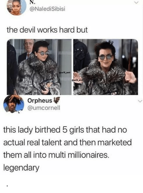 Girls, Devil, and Ent: @NalediSibisi  the devil works hard but  owill ent  owilLent  Orpheus  @umcornell  this lady birthed 5 girls that had no  actual real talent and then marketed  them all into multi millionaires.  legendary .