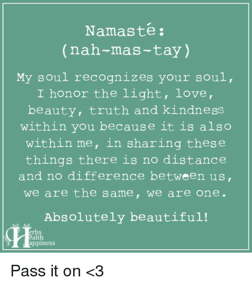 Beautiful, Memes, and Namaste: Namaste  (nah-mas-tay)  My soul recognizes your soul,  I honor the light, love  beauty, truth and kindness  within you because it is also  within me, in sharing these  things there is no distance  and no difference between us,  we are the same, we are one.  Absolutely beautiful!  erbs  ealth  appiness Pass it on <3