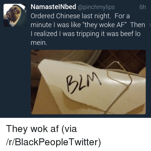 """Af, Blackpeopletwitter, and Chinese: NamastelNbed @pinchmylips  Ordered Chinese last night. For a  minute I was like """"they woke AF"""" Then  l realized was tripping it was beet lo  mein.  6h  gli <p>They wok af (via /r/BlackPeopleTwitter)</p>"""