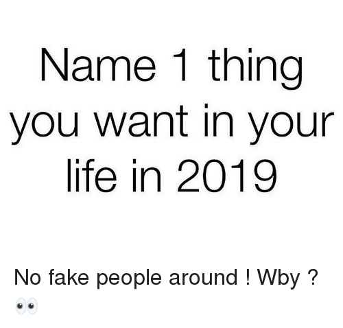 Fake, Funny, and Life: Name 1 thing  you want in your  life in 2019 No fake people around ! Wby ?👀