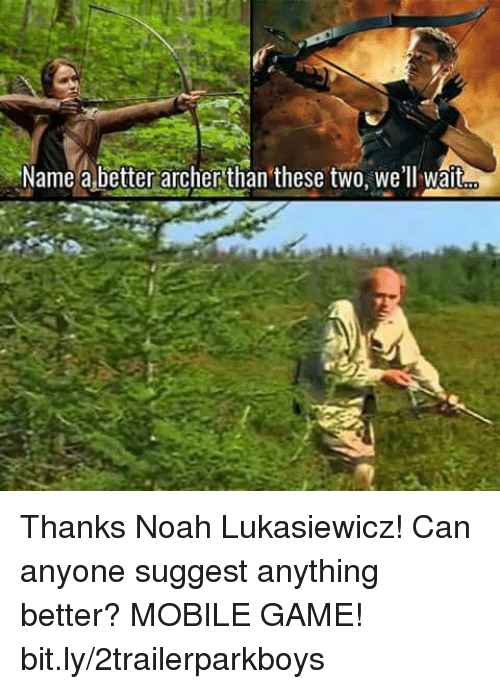 Memes, Noah, and Archer: Name a better archer than these two, we'll wait Thanks Noah Lukasiewicz! Can anyone suggest anything better?  MOBILE GAME! bit.ly/2trailerparkboys
