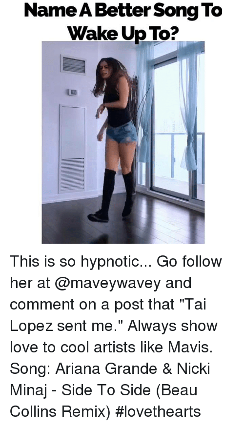 "Ariana Grande, Memes, and Nicki Minaj: Name A Better Song To  Wake Up To? This is so hypnotic... Go follow her at @maveywavey and comment on a post that ""Tai Lopez sent me."" Always show love to cool artists like Mavis. Song: Ariana Grande & Nicki Minaj - Side To Side (Beau Collins Remix) #lovethearts"
