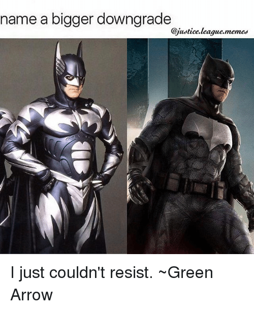 Justice League, Green Arrow, and Resistance: name a bigger downgrade  @justice, league,memes I just couldn't resist. ~Green Arrow