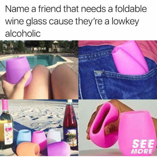 Relationships, Wine, and Alcoholic: Name a friend that needs a foldable  wine glass cause they're a lowkey  alcoholic  SEE  MORE