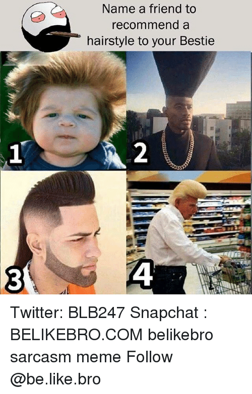 Be Like, Meme, and Memes: Name a friend to  recommend a  hairstyle to your Bestie Twitter: BLB247 Snapchat : BELIKEBRO.COM belikebro sarcasm meme Follow @be.like.bro